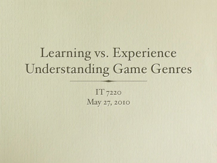 Learning vs. Experience Understanding Game Genres           IT 7220          May 27, 2010