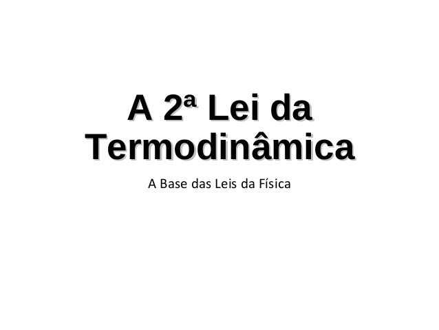 A 2ª Lei daTermodinâmica   A Base das Leis da Física