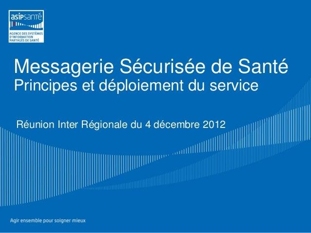 Messagerie Sécurisée de SantéPrincipes et déploiement du serviceRéunion Inter Régionale du 4 décembre 2012