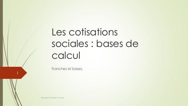 Les cotisations sociales : bases de calcul Tranches et bases. Réussite Formation Conseil 1