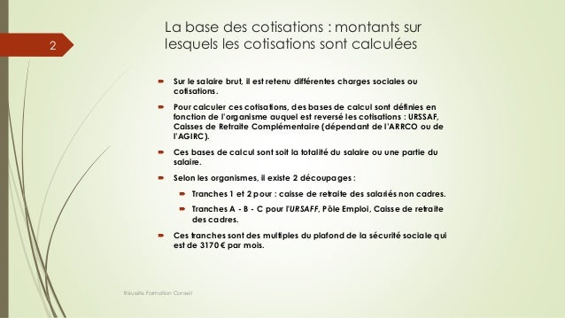 La base des cotisations : montants sur lesquels les cotisations sont calculées  Sur le salaire brut, il est retenu différ...