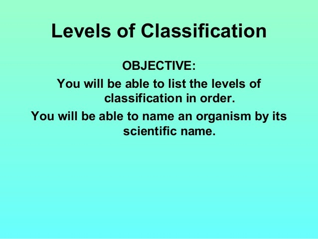 Levels of Classification OBJECTIVE: You will be able to list the levels of classification in order. You will be able to na...