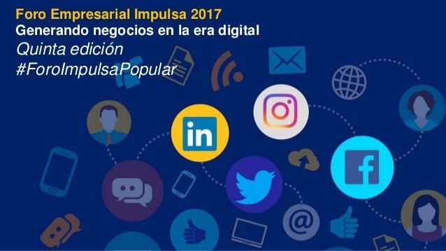 Foro Empresarial Impulsa 2017 Generando negocios en la era digital Quinta edición #ForoImpulsaPopular