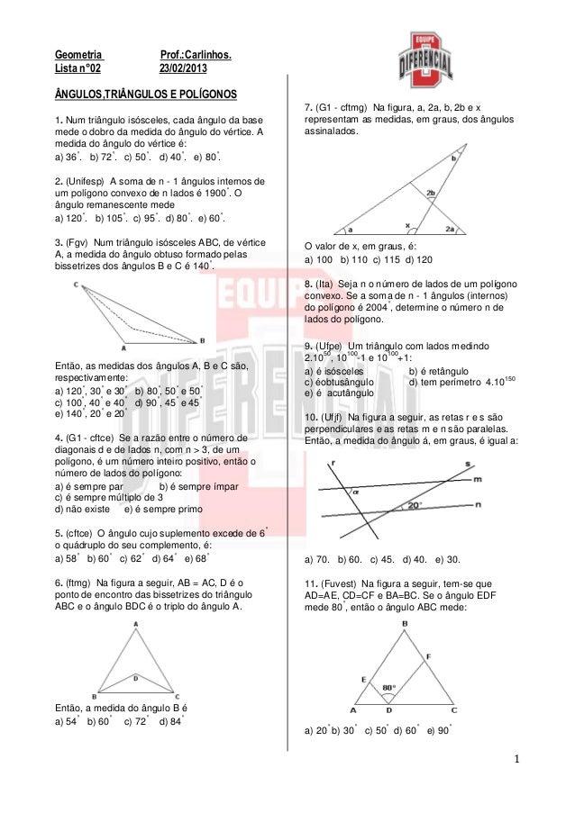 1Geometria Prof.:Carlinhos.Lista n°02 23/02/2013ÂNGULOS,TRIÂNGULOS E POLÍGONOS1. Num triângulo isósceles, cada ângulo da b...