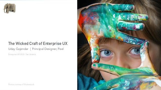 The Wicked Craft of Enterprise UX Uday Gajendar | Principal Designer, Peel Photos courtesy of Shutterstock Enterprise UX 2...