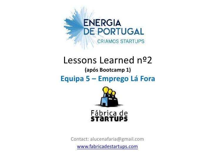 Lessons Learned nº2       (após Bootcamp 1)Equipa 5 – Emprego Lá Fora  Contact: alucenafaria@gmail.com    www.fabricadesta...