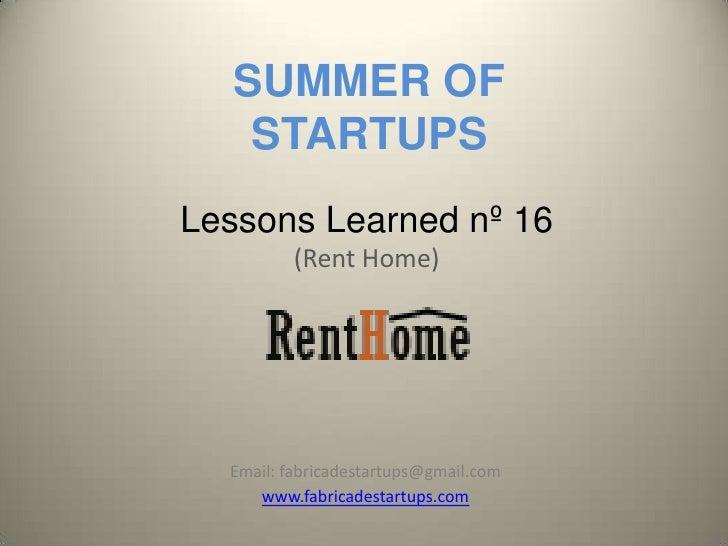 SUMMER OF    STARTUPSLessons Learned nº 16          (Rent Home)  Email: fabricadestartups@gmail.com     www.fabricadestart...