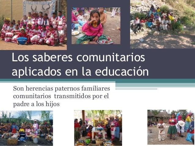 Los saberes comunitarios aplicados en la educación Son herencias paternos familiares comunitarios transmitidos por el padr...