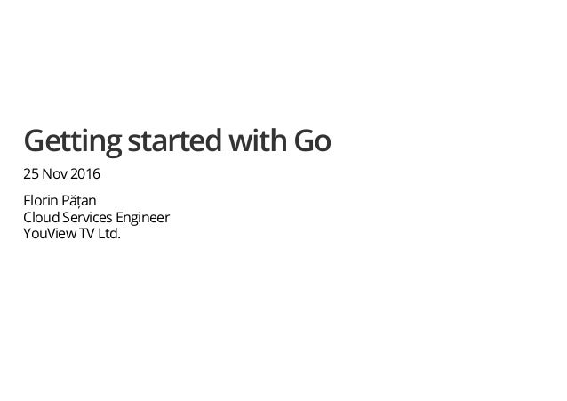 Getting started with Go 25 Nov 2016 Florin Pățan Cloud Services Engineer YouView TV Ltd.