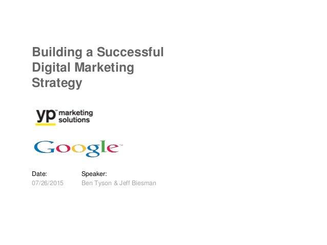 Date: 07/26/2015 Speaker: Ben Tyson & Jeff Biesman Building a Successful Digital Marketing Strategy