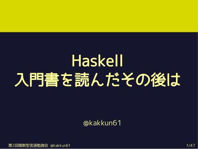 Haskell 入門書を読んだその後は                        @kakkun61第2回関数型言語勉強会 @kakkun61               1/47