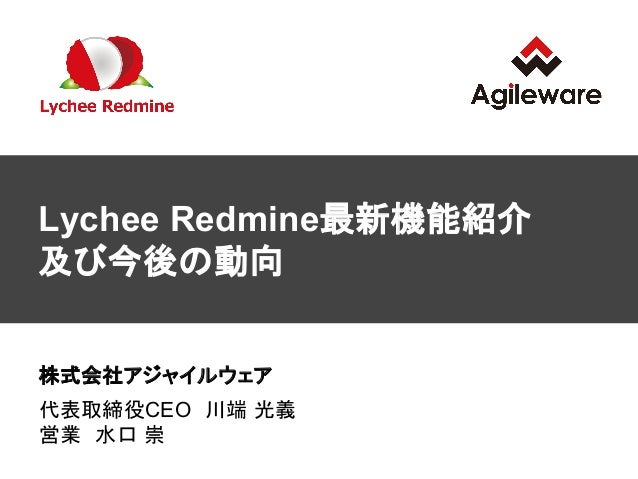 Lychee Redmine最新機能紹介 及び今後の動向 株式会社アジャイルウェア 代表取締役CEO 川端 光義 営業 水口 崇