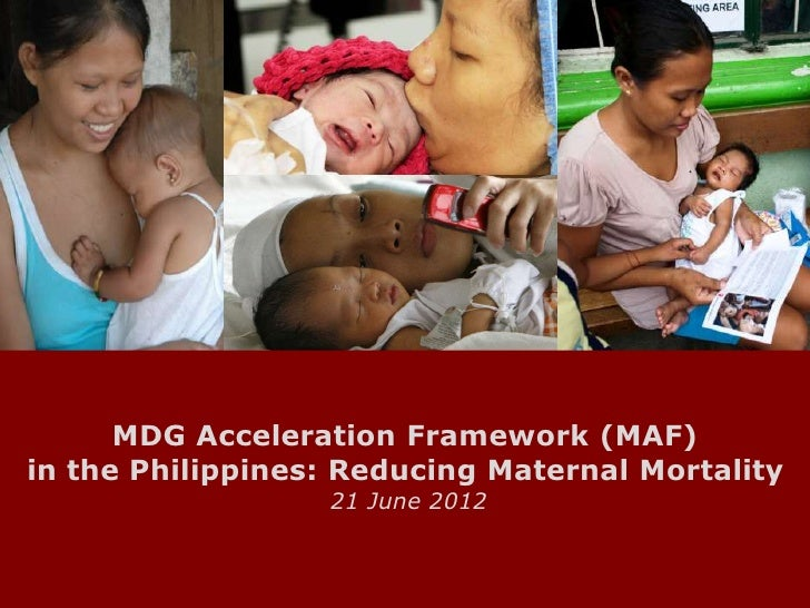 MDG Acceleration Framework (MAF)in the Philippines: Reducing Maternal Mortality                  21 June 2012             ...