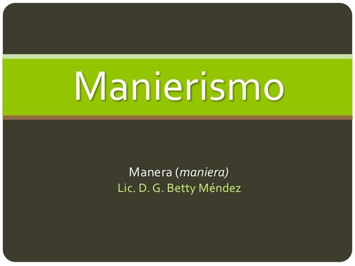 Manierismo    Manera (maniera)  Lic. D. G. Betty Méndez