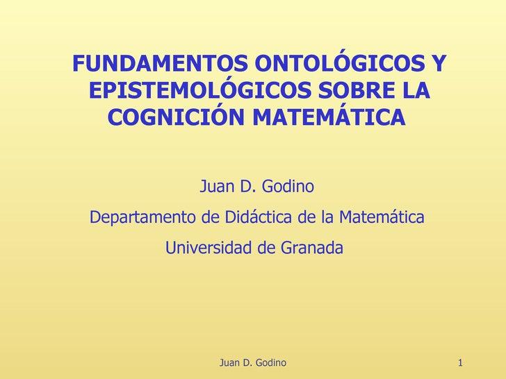 Juan D. Godino FUNDAMENTOS ONTOLÓGICOS Y EPISTEMOLÓGICOS SOBRE LA COGNICIÓN MATEMÁTICA   Juan D. Godino Departamento de Di...