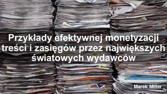 Przykłady efektywnej monetyzacji  treści i zasięgów przez największych  światowych wydawców  Marek Miller