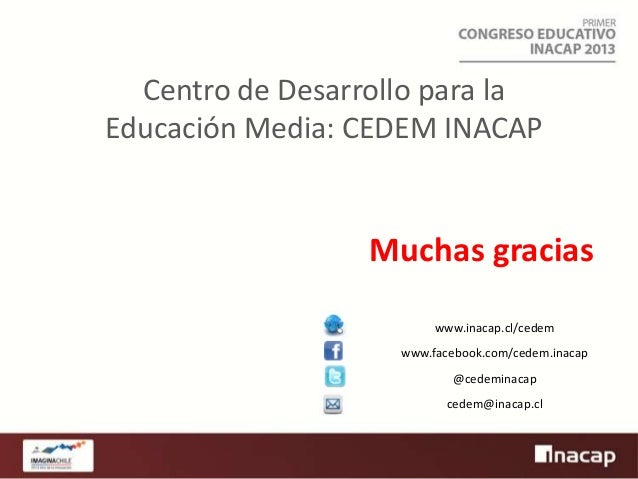 Centro de Desarrollo para la Educación Media: CEDEM INACAP  Muchas gracias www.inacap.cl/cedem www.facebook.com/cedem.inac...