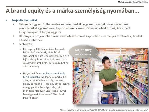 A brand equity és a márka-személyiség nyomában...  Projektív technikák  Előnye: a fogyasztók/használók nehezen tudják va...