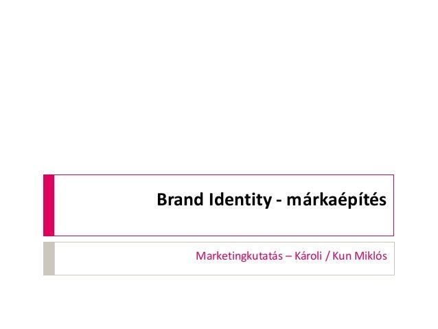 Brand Identity - márkaépítés Marketingkutatás – Károli / Kun Miklós