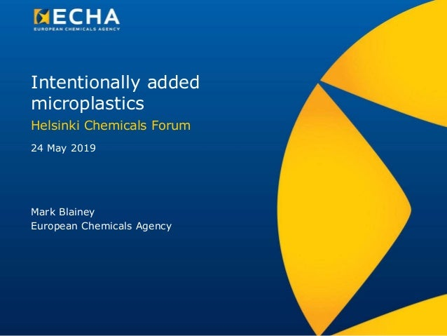 Intentionally added microplastics Helsinki Chemicals Forum Mark Blainey European Chemicals Agency 24 May 2019