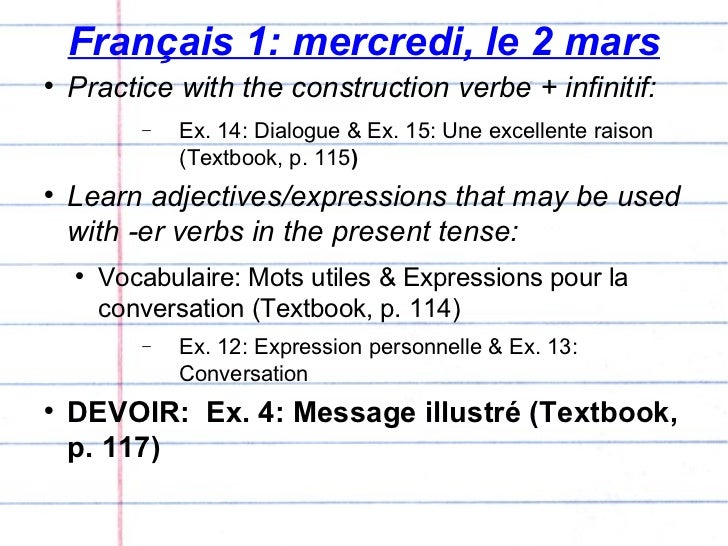 Français 1: mercredi, le 2 mars <ul><li>Practice with the construction verbe + infinitif: </li></ul><ul><ul><ul><li>Ex. 14...