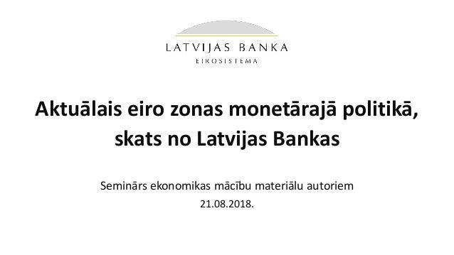 Aktuālais eiro zonas monetārajā politikā, skats no Latvijas Bankas Seminārs ekonomikas mācību materiālu autoriem 21.08.201...