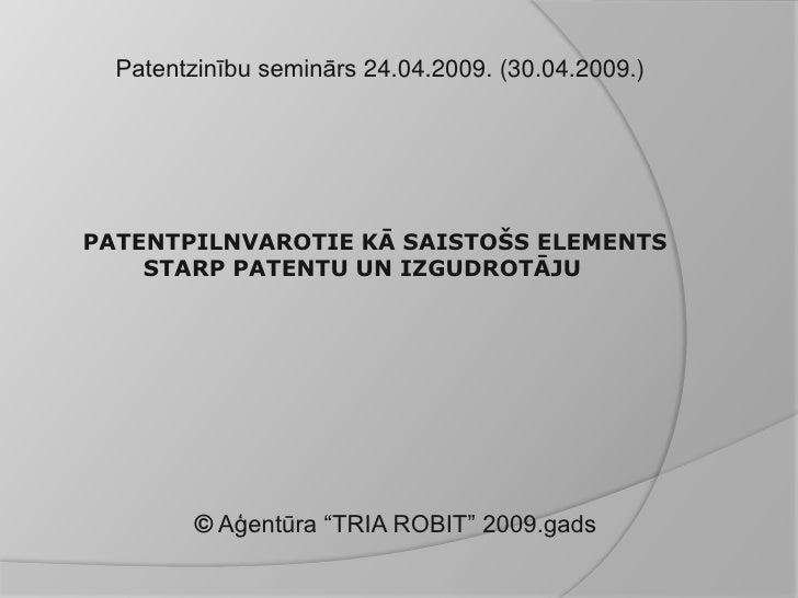 Patentzinību seminārs 24.04.2009. (30.04.2009.)     PATENTPILNVAROTIE KĀ SAISTOŠS ELEMENTS     STARP PATENTU UN IZGUDROTĀJ...