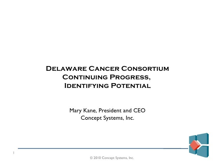 Delaware Cancer Consortium Continuing Progress,  Identifying Potential Mary Kane, President and CEO Concept Systems, Inc. ...