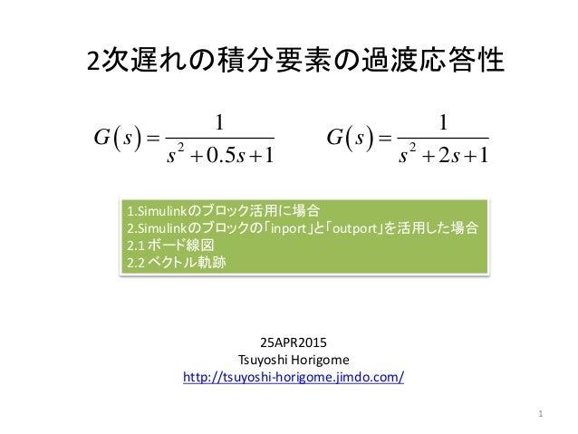 2次遅れの積分要素の過渡応答性 25APR2015 Tsuyoshi Horigome http://tsuyoshi-horigome.jimdo.com/   2 1 0.5 1 G s s s    1 1.Simulinkのブ...
