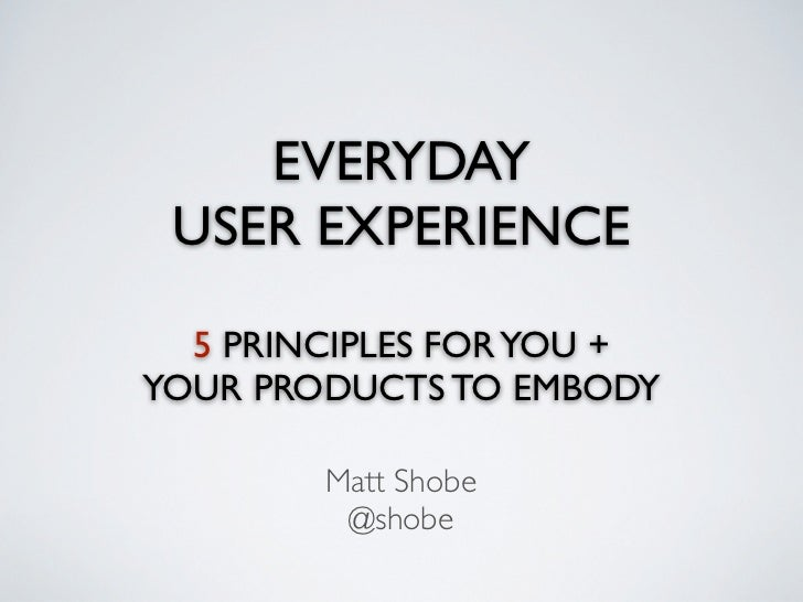 EVERYDAY USER EXPERIENCE  5 PRINCIPLES FOR YOU +YOUR PRODUCTS TO EMBODY        Matt Shobe         @shobe