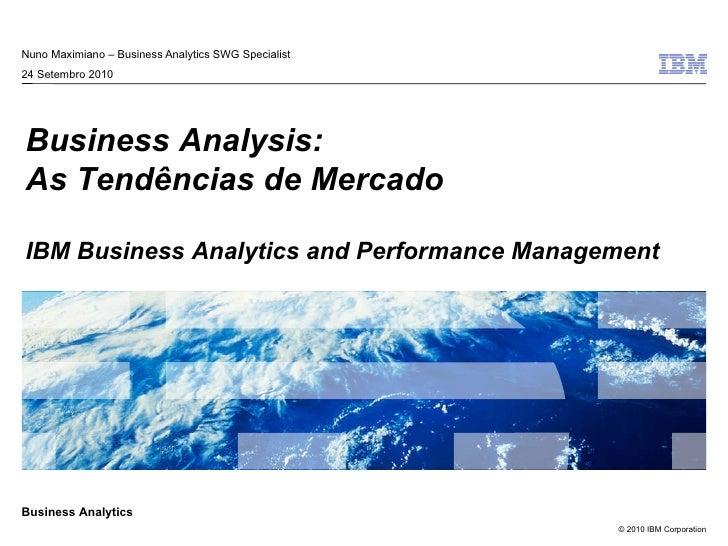 Nuno Maximiano – Business Analytics SWG Specialist 24 Setembro 2010 Business Analysis: As Tendências de Mercado IBM Busine...