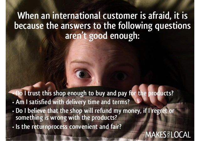 When an international customer is afraid, it is because the answers to the following questions aren't good enough: • Do I ...