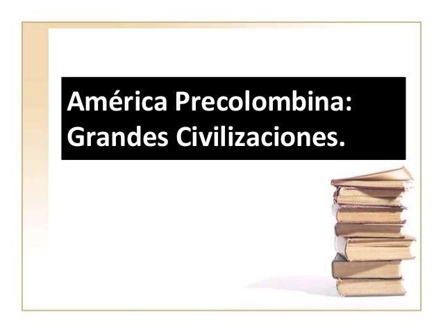 América Precolombina:Grandes Civilizaciones.