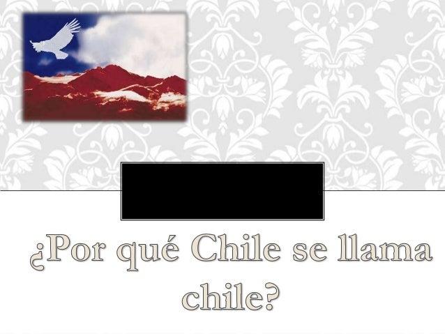 """• """"Chile quiere decir frío en lengua de algunosnaturales, nombre que le fue dado por serexcesivamente fríos los vientos qu..."""