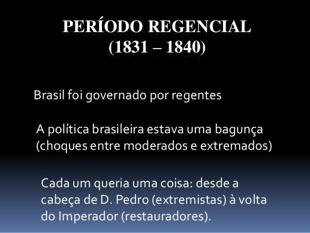 PERÍODO REGENCIAL (1831 – 1840) Brasil foi governado por regentes A política brasileira estava uma bagunça (choques entre ...