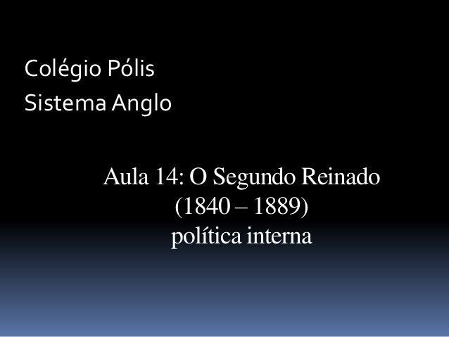 Colégio PólisSistema Anglo      Aula 14: O Segundo Reinado             (1840 – 1889)            política interna