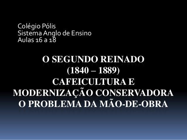 O SEGUNDO REINADO (1840 – 1889) CAFEICULTURA E MODERNIZAÇÃO CONSERVADORA O PROBLEMA DA MÃO-DE-OBRA Colégio Pólis Sistema A...