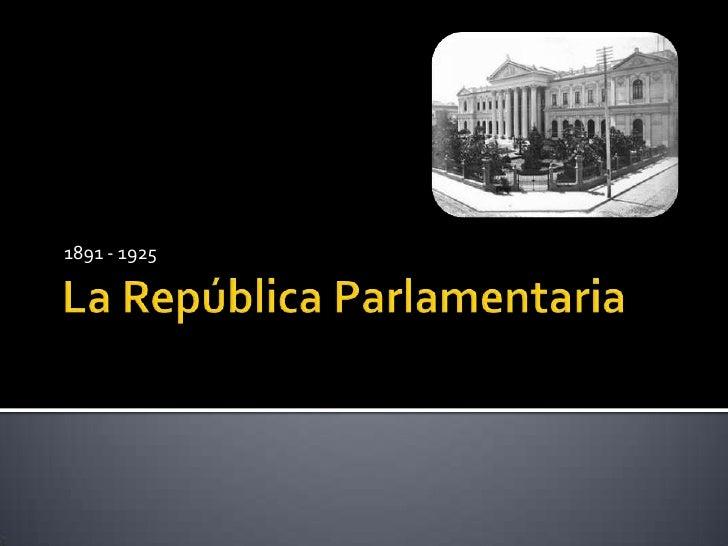 La República Parlamentaria<br />1891 - 1925<br />