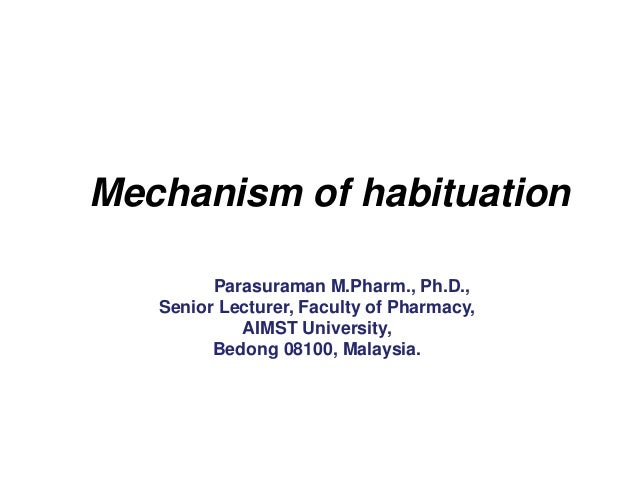 Mechanism of habituation Dr. S. Parasuraman M.Pharm., Ph.D., Senior Lecturer, Faculty of Pharmacy, AIMST University, Bedon...