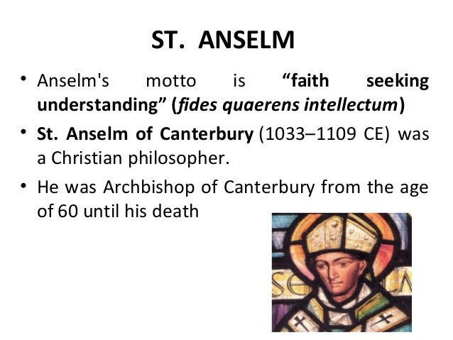 "saint anselm of canterbury and the existence of god Anselm (1033–1109), archbishop of canterbury, presents one of the most famous arguments for god's existence starting from a definition of god as ""that, the greater than which cannot be conceived,"" many philosophers—st thomas aquinas (1225–1274), for example—have been skeptical of a priori arguments for the."