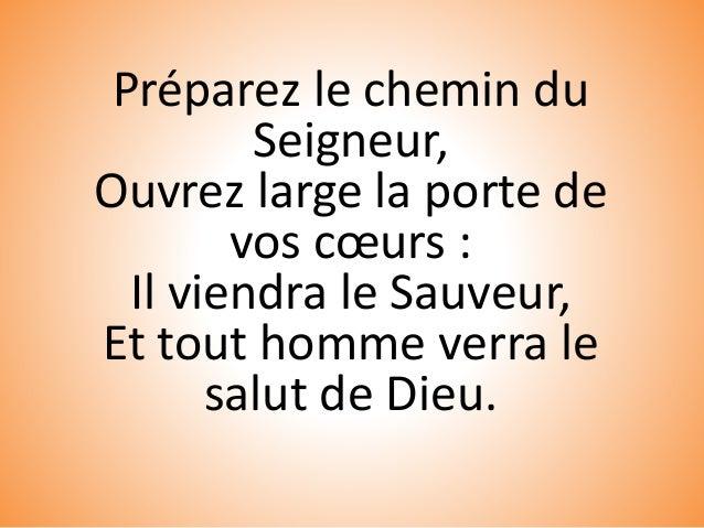 Préparez le chemin du Seigneur, Ouvrez large la porte de vos cœurs : Il viendra le Sauveur, Et tout homme verra le salut d...