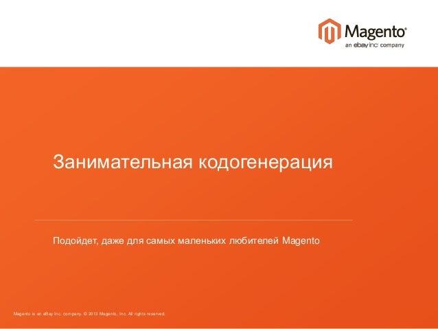 Занимательная кодогенерация  Подойдет, даже для самых маленьких любителей Magento  Magento is an eBay Inc. company. © 2013...