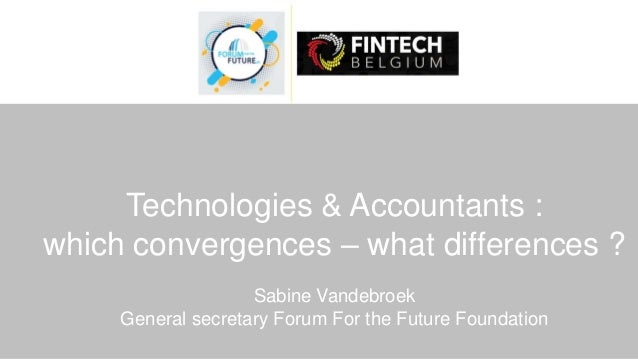 Technologies & Accountants : which convergences – what differences ? Sabine Vandebroek General secretary Forum For the Fut...