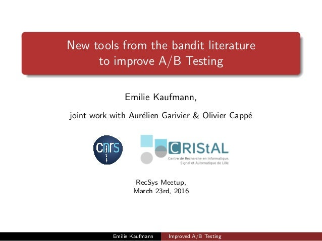 New tools from the bandit literature to improve A/B Testing Emilie Kaufmann, joint work with Aur´elien Garivier & Olivier ...