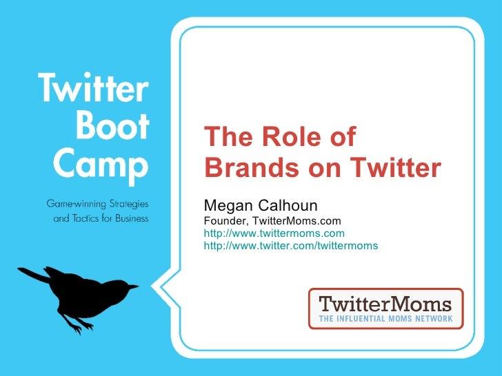 The Role of Brands on Twitter <ul><li>Megan Calhoun </li></ul><ul><li>Founder, TwitterMoms.com </li></ul><ul><li>http://ww...