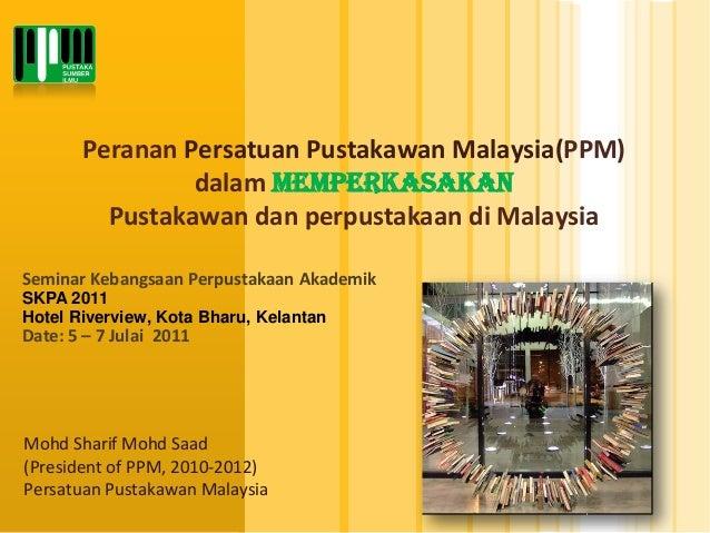 PerananPersatuanPustakawanMalaysia(PPM) dalammemperkasakanPustakawandanperpustakaandiMalaysia  MohdSharif MohdSaad  (Presi...
