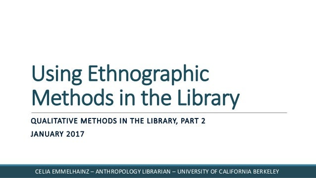 Using Ethnographic Methods in the Library QUALITATIVE METHODS IN THE LIBRARY, PART 2 JANUARY 2017 CELIA EMMELHAINZ – ANTHR...
