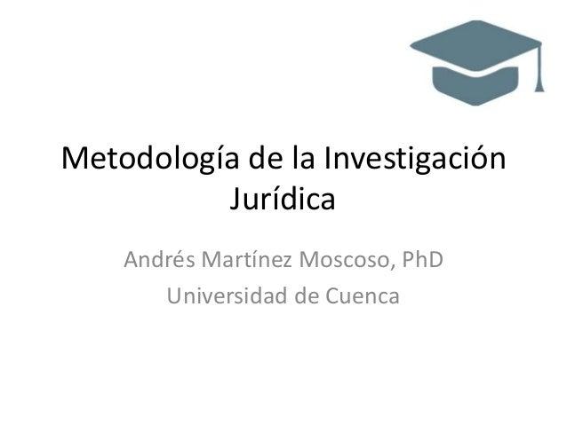 Metodología de la Investigación Jurídica Andrés Martínez Moscoso, PhD Universidad de Cuenca