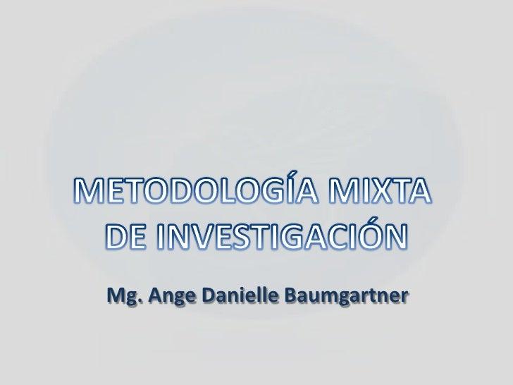 METODOLOGÍA MIXTA <br />DE INVESTIGACIÓN<br />Mg.AngeDanielleBaumgartner<br />