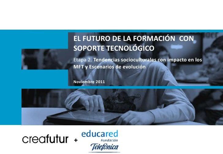 EL FUTURO DE LA FORMACIÓN CONSOPORTE TECNOLÓGICOEtapa 2. Tendencias socioculturales con impacto en losMFT y Escenarios de ...